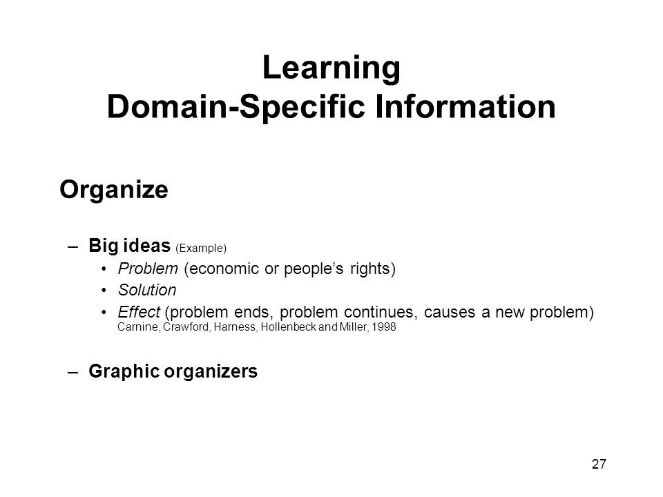 27 Learning Domain-Specific Information Organize –Big ideas (Example) Problem (economic or people's rights) Solution Effect (problem ends, problem con
