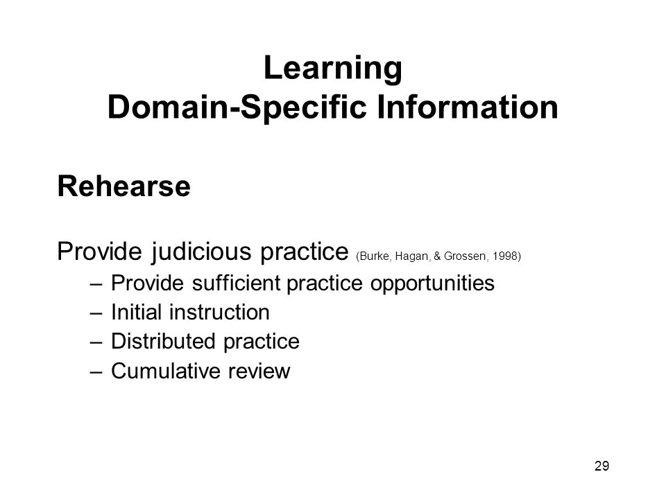 29 Learning Domain-Specific Information Rehearse Provide judicious practice (Burke, Hagan, & Grossen, 1998) –Provide sufficient practice opportunities