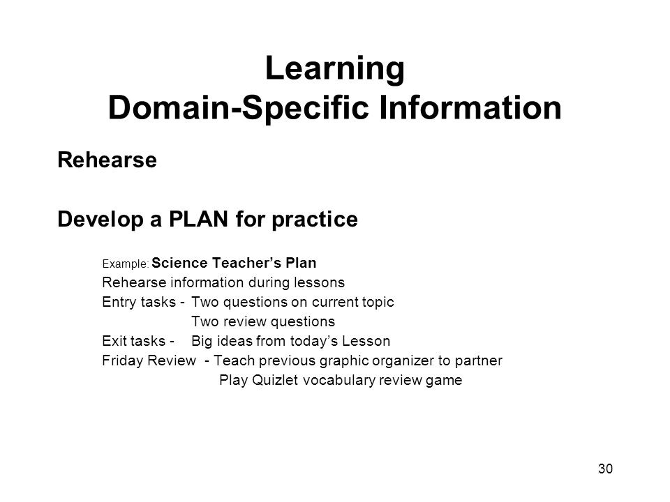 30 Learning Domain-Specific Information Rehearse Develop a PLAN for practice Example: Science Teacher's Plan Rehearse information during lessons Entry