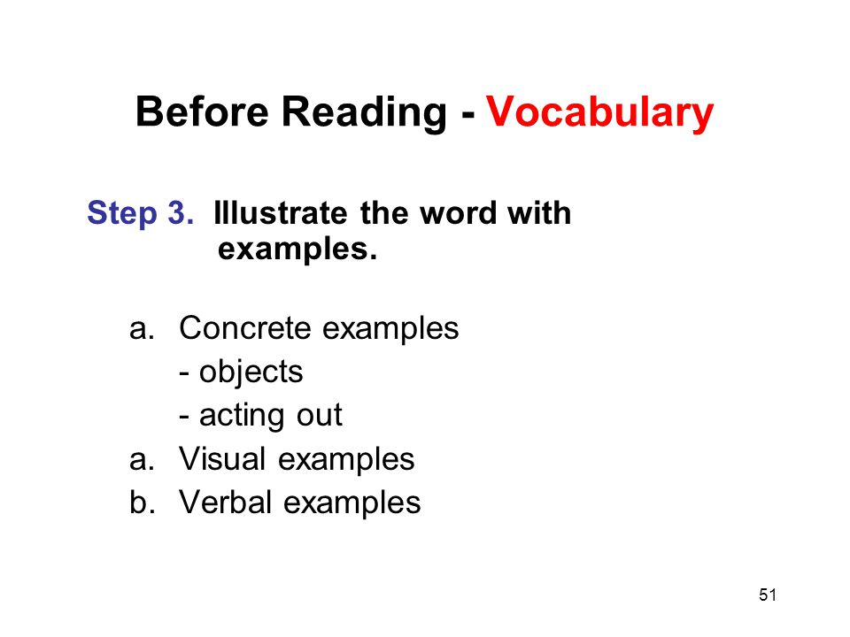 51 Before Reading - Vocabulary Step 3. Illustrate the word with examples. a.Concrete examples - objects - acting out a.Visual examples b.Verbal exampl
