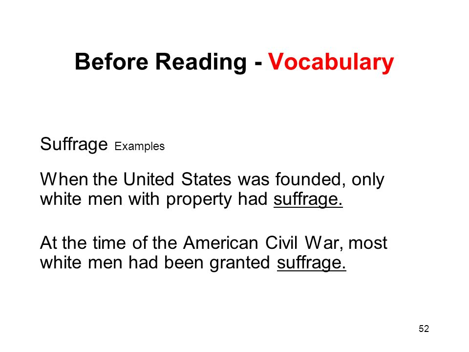 52 Before Reading - Vocabulary Suffrage Examples When the United States was founded, only white men with property had suffrage. At the time of the Ame