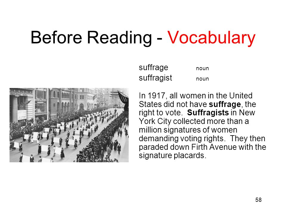 58 Before Reading - Vocabulary suffrage noun suffragist noun In 1917, all women in the United States did not have suffrage, the right to vote. Suffrag