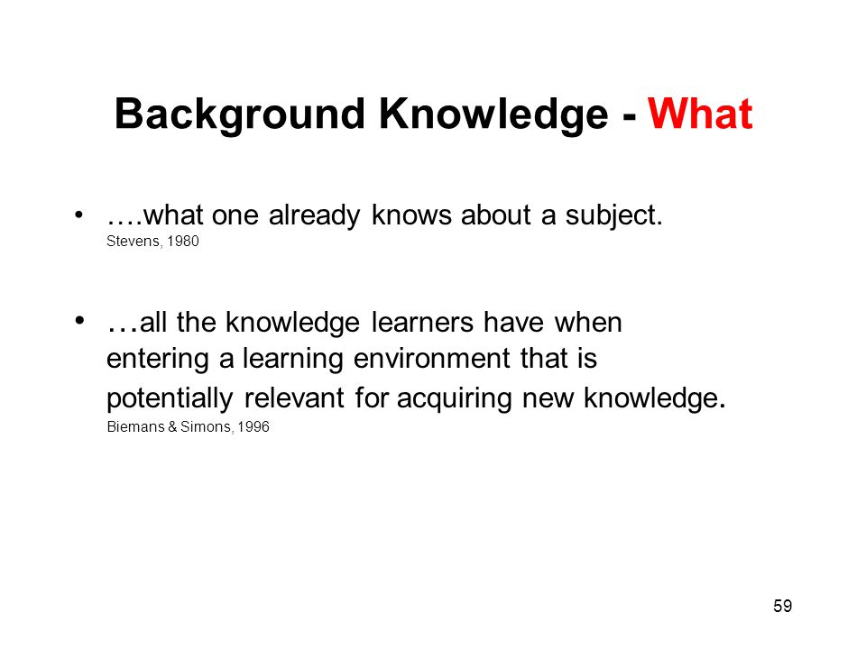 59 Background Knowledge - What ….what one already knows about a subject. Stevens, 1980 … all the knowledge learners have when entering a learning envi