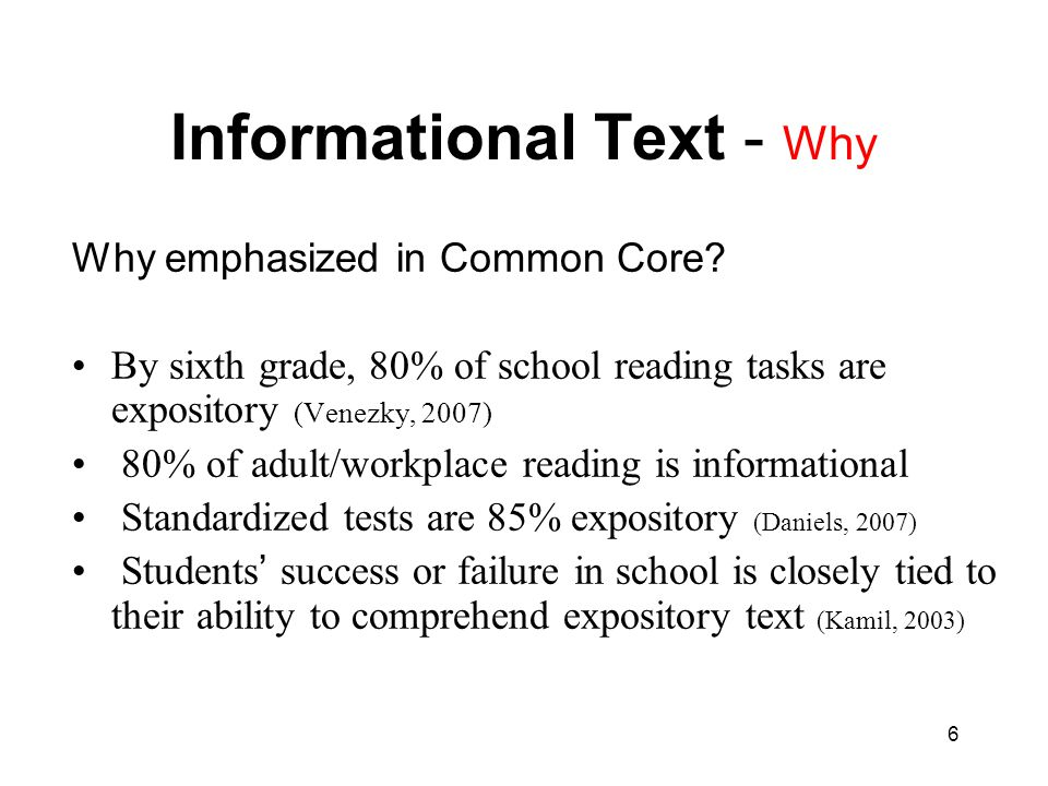 6 Informational Text - Why Why emphasized in Common Core? By sixth grade, 80% of school reading tasks are expository (Venezky, 2007) 80% of adult/work