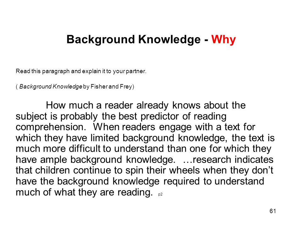 61 Background Knowledge - Why Read this paragraph and explain it to your partner. ( Background Knowledge by Fisher and Frey) How much a reader already