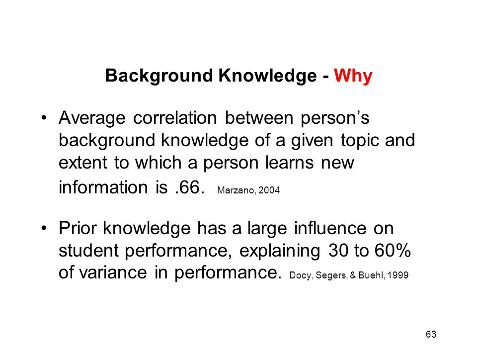 63 Background Knowledge - Why Average correlation between person's background knowledge of a given topic and extent to which a person learns new infor