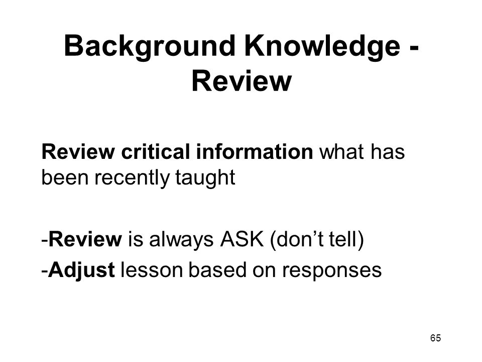 65 Background Knowledge - Review Review critical information what has been recently taught -Review is always ASK (don't tell) -Adjust lesson based on