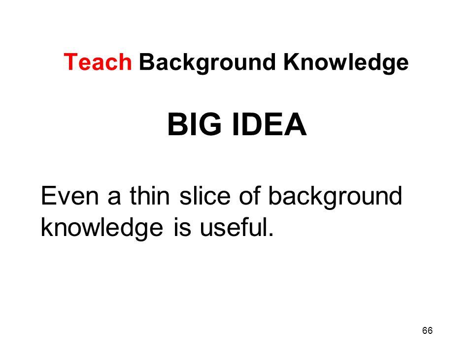 66 Teach Background Knowledge BIG IDEA Even a thin slice of background knowledge is useful.