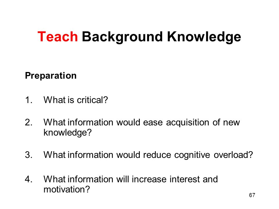 67 Teach Background Knowledge Preparation 1.What is critical? 2.What information would ease acquisition of new knowledge? 3.What information would red