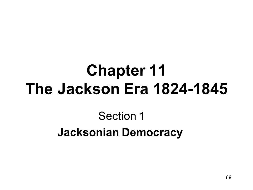 69 Chapter 11 The Jackson Era 1824-1845 Section 1 Jacksonian Democracy