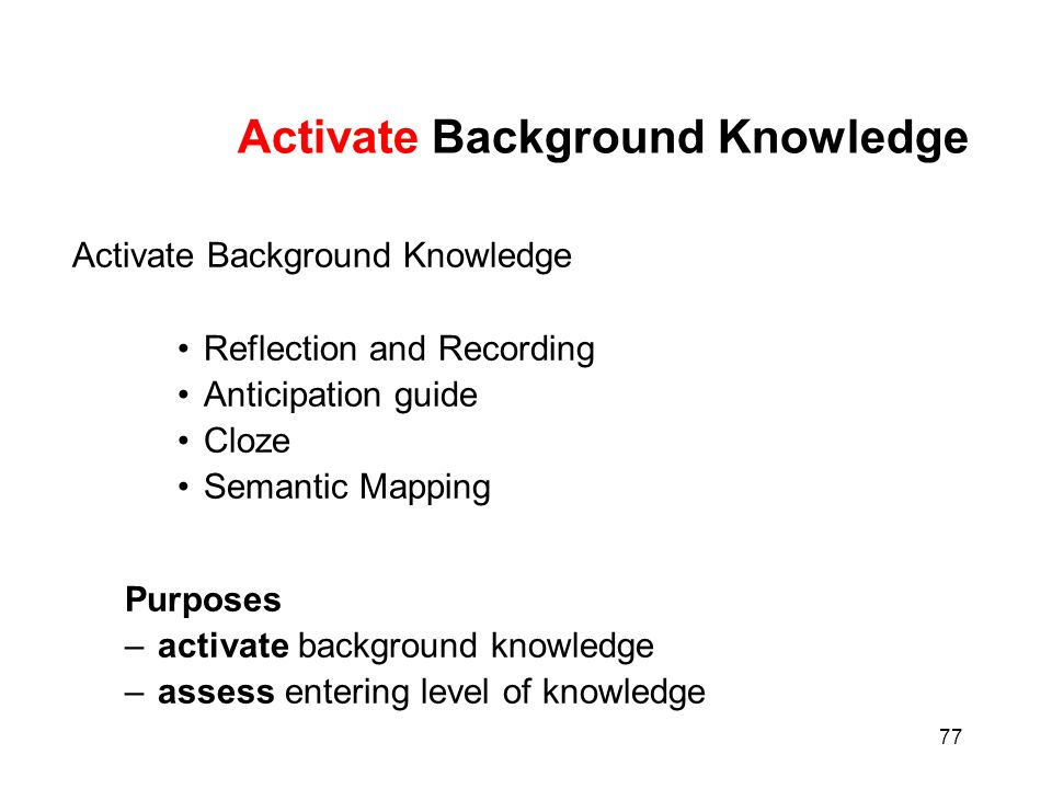 77 Activate Background Knowledge Reflection and Recording Anticipation guide Cloze Semantic Mapping Purposes –activate background knowledge –assess en