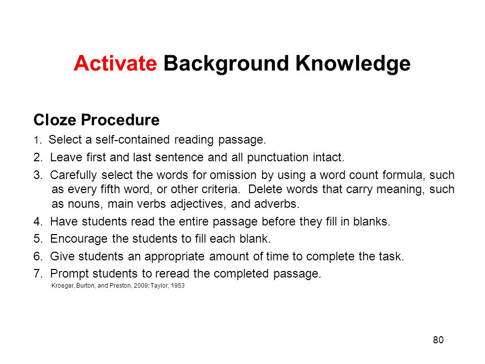 80 Activate Background Knowledge Cloze Procedure 1. Select a self-contained reading passage. 2. Leave first and last sentence and all punctuation inta
