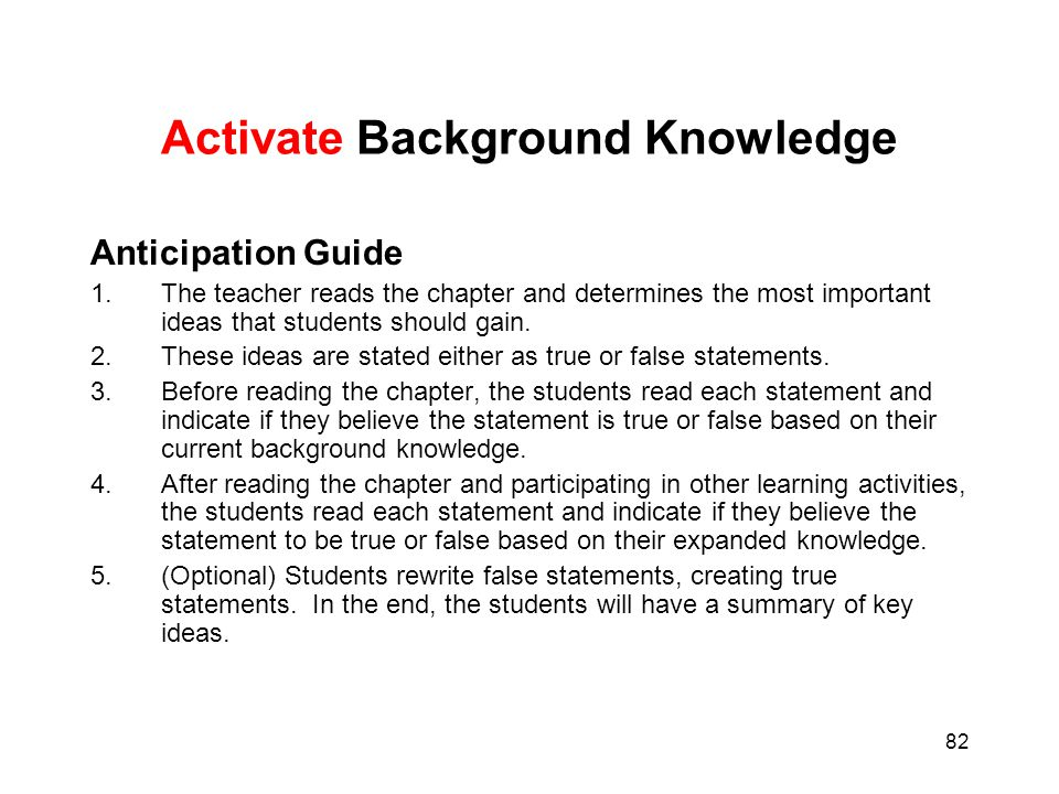82 Activate Background Knowledge Anticipation Guide 1.The teacher reads the chapter and determines the most important ideas that students should gain.