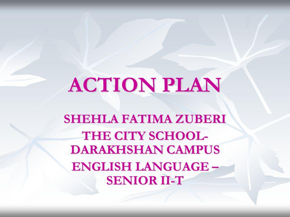 ACTION PLAN SHEHLA FATIMA ZUBERI THE CITY SCHOOL- DARAKHSHAN CAMPUS ENGLISH LANGUAGE – SENIOR II-T