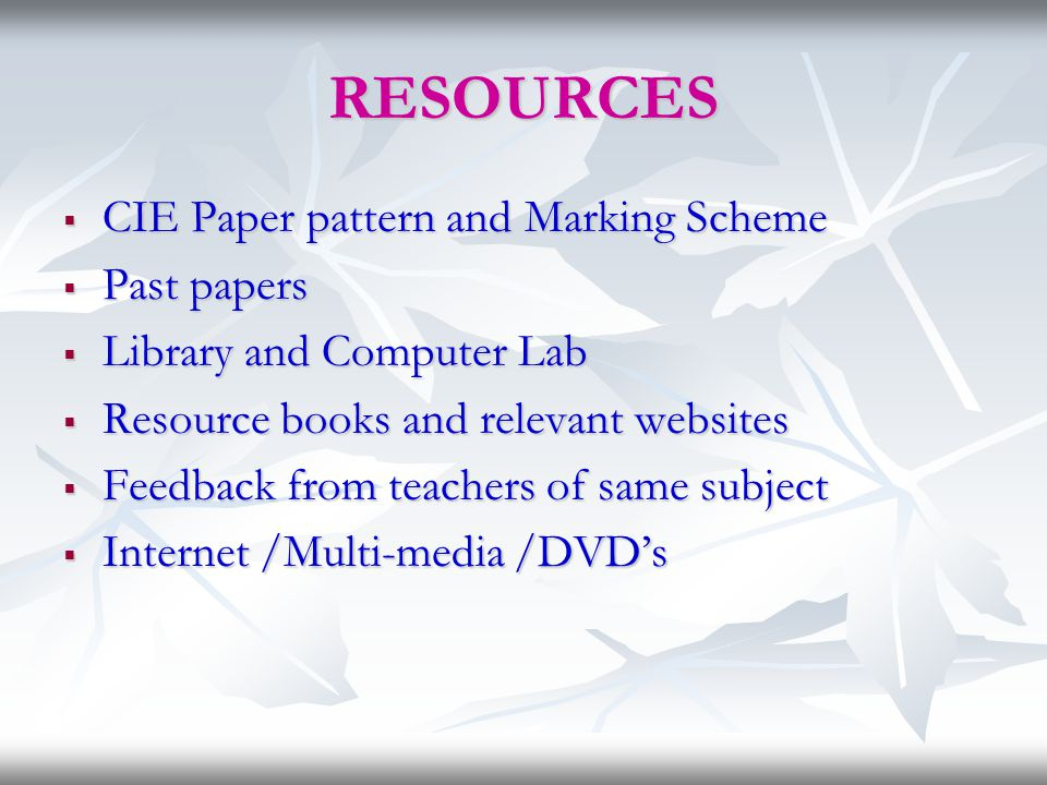 RESOURCES  CIE Paper pattern and Marking Scheme  Past papers  Library and Computer Lab  Resource books and relevant websites  Feedback from teach