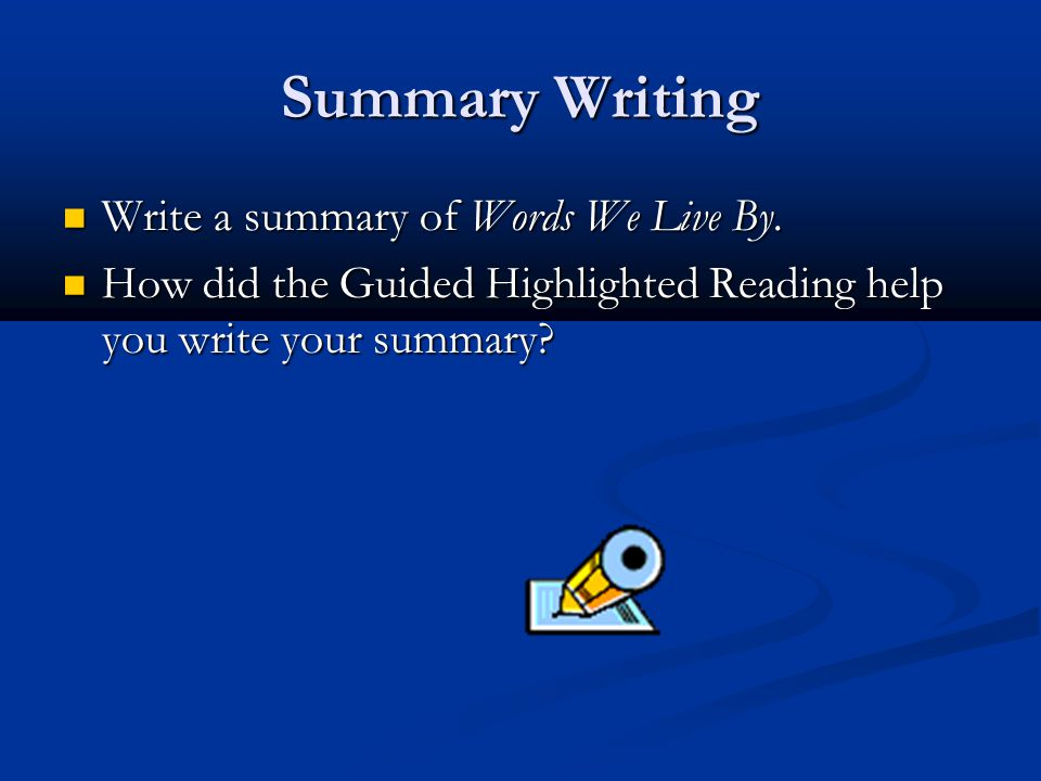 Summary Writing Write a summary of Words We Live By. Write a summary of Words We Live By. How did the Guided Highlighted Reading help you write your s