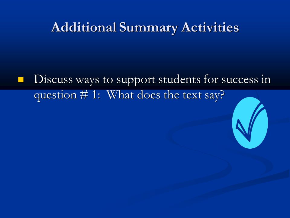 Additional Summary Activities Discuss ways to support students for success in question # 1: What does the text say? Discuss ways to support students f