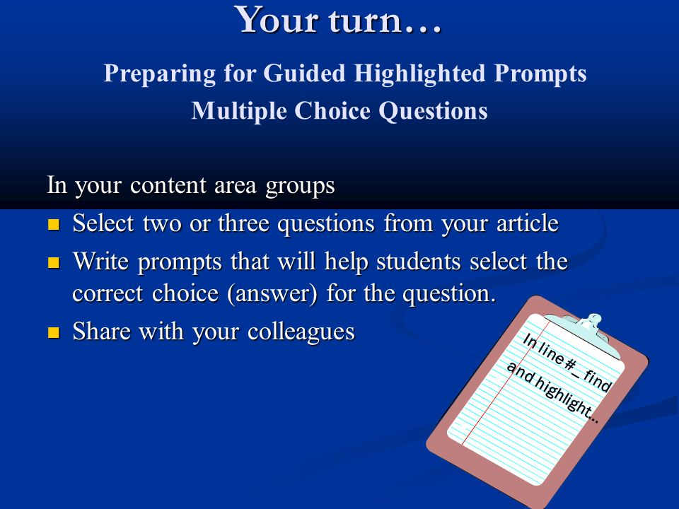 Your turn… Your turn… Preparing for Guided Highlighted Prompts Multiple Choice Questions In your content area groups Select two or three questions fro