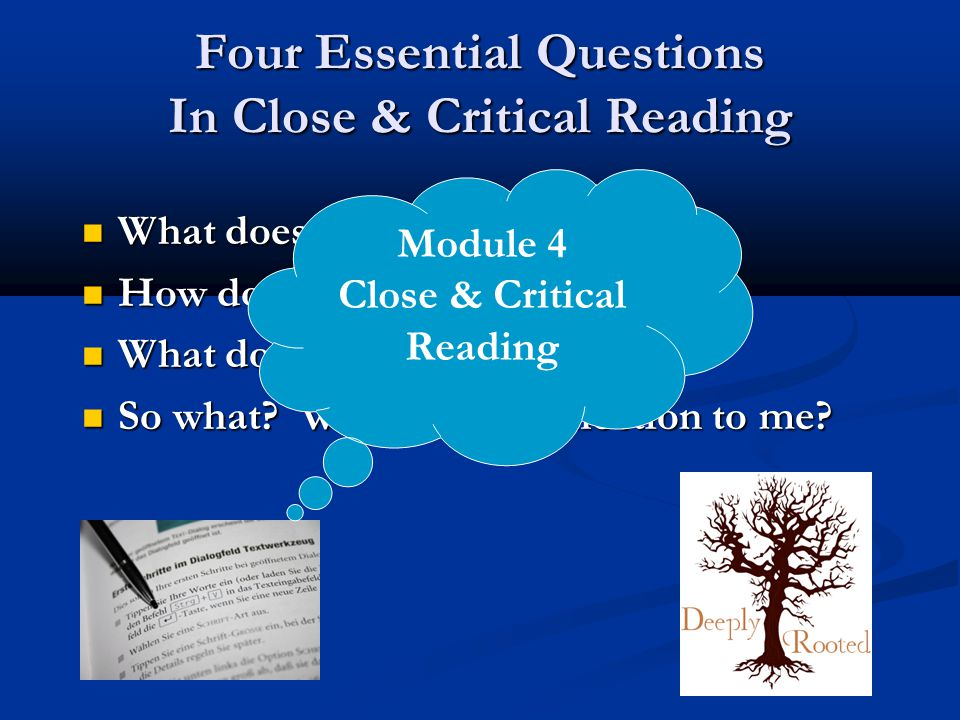 Four Essential Questions In Close & Critical Reading What does the text say? What does the text say? How does the author say it? How does the author s