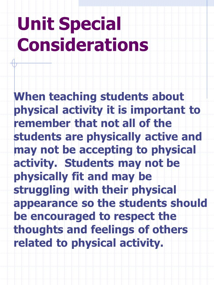 Unit Special Considerations When teaching students about physical activity it is important to remember that not all of the students are physically active and may not be accepting to physical activity.