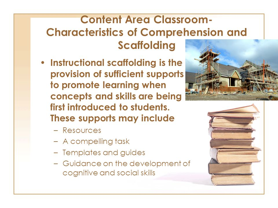 Content Area Classroom- Characteristics of Comprehension and Scaffolding Instructional scaffolding is the provision of sufficient supports to promote learning when concepts and skills are being first introduced to students.