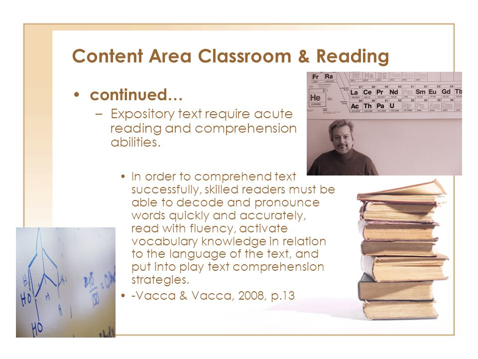 Content Area Classroom & Reading continued… –Expository text require acute reading and comprehension abilities.