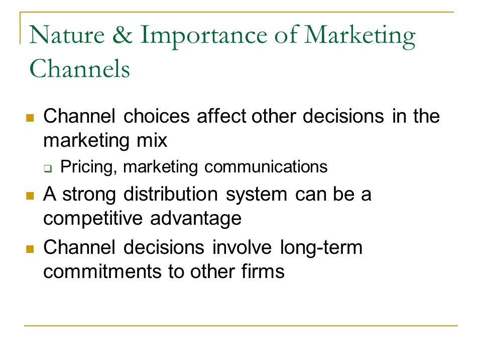 Nature & Importance of Marketing Channels Channel choices affect other decisions in the marketing mix  Pricing, marketing communications A strong distribution system can be a competitive advantage Channel decisions involve long-term commitments to other firms