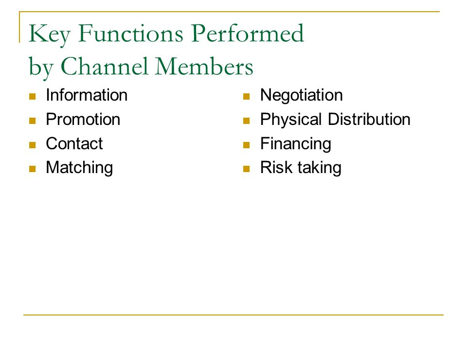 Key Functions Performed by Channel Members Information Promotion Contact Matching Negotiation Physical Distribution Financing Risk taking