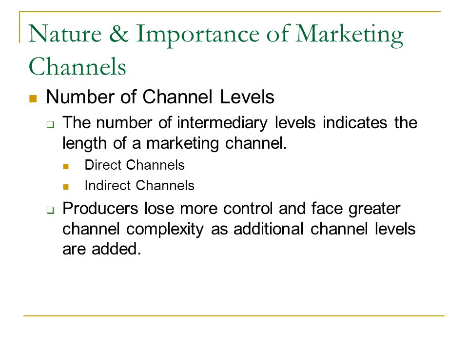 Nature & Importance of Marketing Channels Number of Channel Levels  The number of intermediary levels indicates the length of a marketing channel.