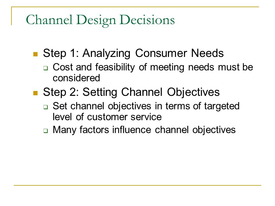 Channel Design Decisions Step 1: Analyzing Consumer Needs  Cost and feasibility of meeting needs must be considered Step 2: Setting Channel Objectives  Set channel objectives in terms of targeted level of customer service  Many factors influence channel objectives