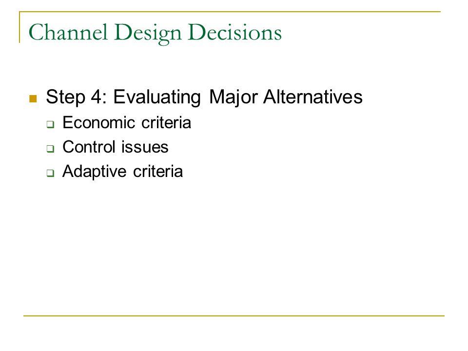 Channel Design Decisions Step 4: Evaluating Major Alternatives  Economic criteria  Control issues  Adaptive criteria
