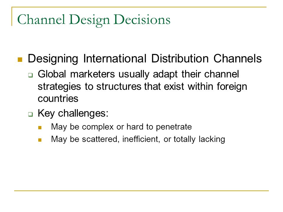 Channel Design Decisions Designing International Distribution Channels  Global marketers usually adapt their channel strategies to structures that exist within foreign countries  Key challenges: May be complex or hard to penetrate May be scattered, inefficient, or totally lacking