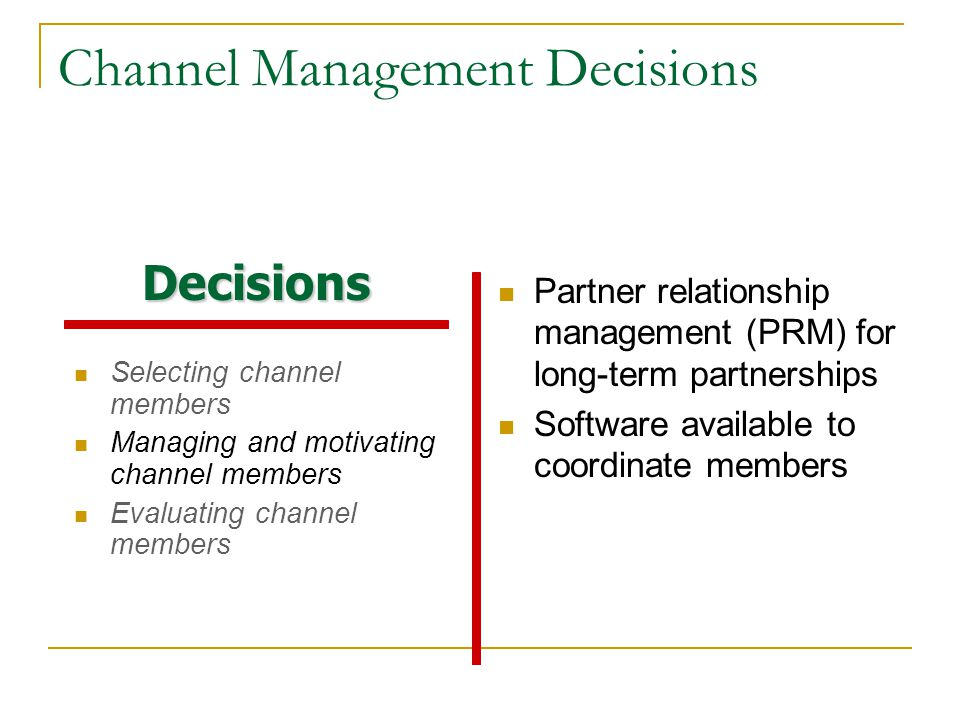 Channel Management Decisions Selecting channel members Managing and motivating channel members Evaluating channel members Partner relationship management (PRM) for long-term partnerships Software available to coordinate members Decisions