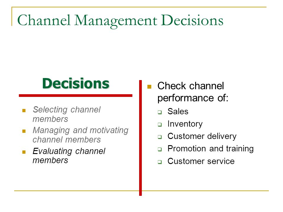 Channel Management Decisions Selecting channel members Managing and motivating channel members Evaluating channel members Check channel performance of:  Sales  Inventory  Customer delivery  Promotion and training  Customer service Decisions