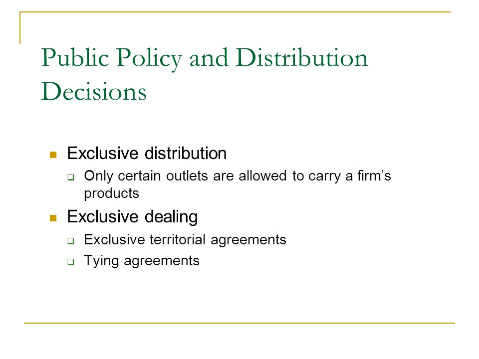 Exclusive distribution  Only certain outlets are allowed to carry a firm's products Exclusive dealing  Exclusive territorial agreements  Tying agreements Public Policy and Distribution Decisions