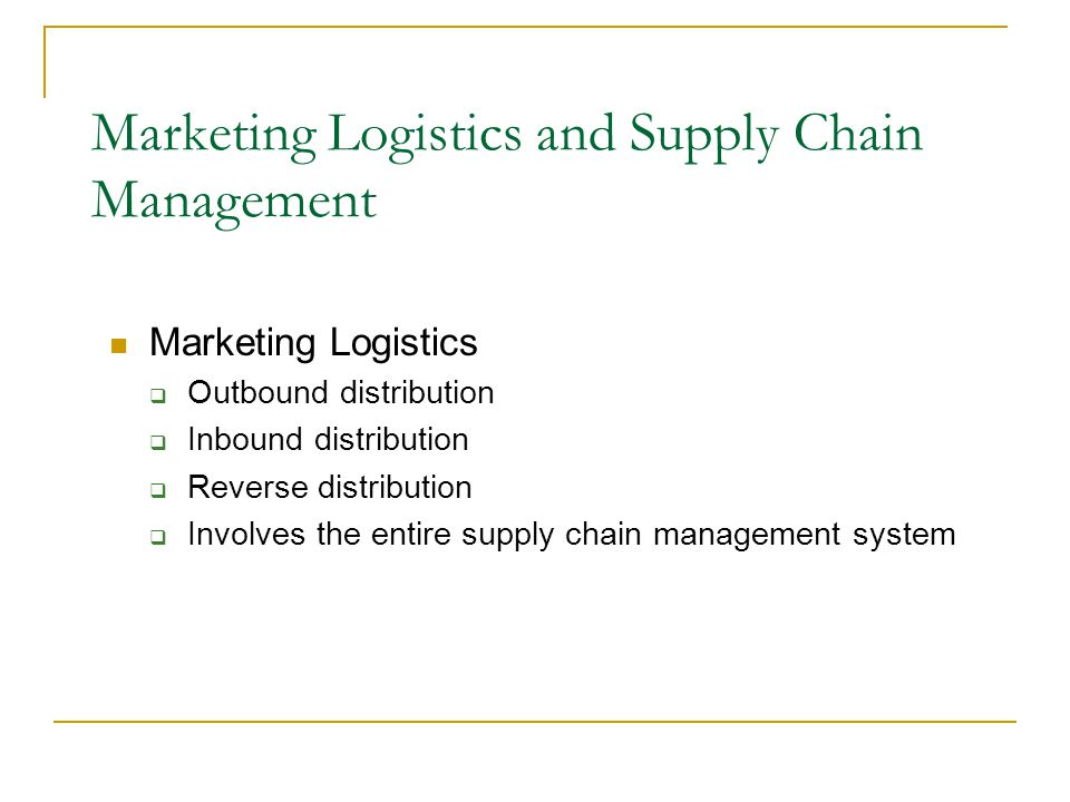 Marketing Logistics  Outbound distribution  Inbound distribution  Reverse distribution  Involves the entire supply chain management system Marketing Logistics and Supply Chain Management