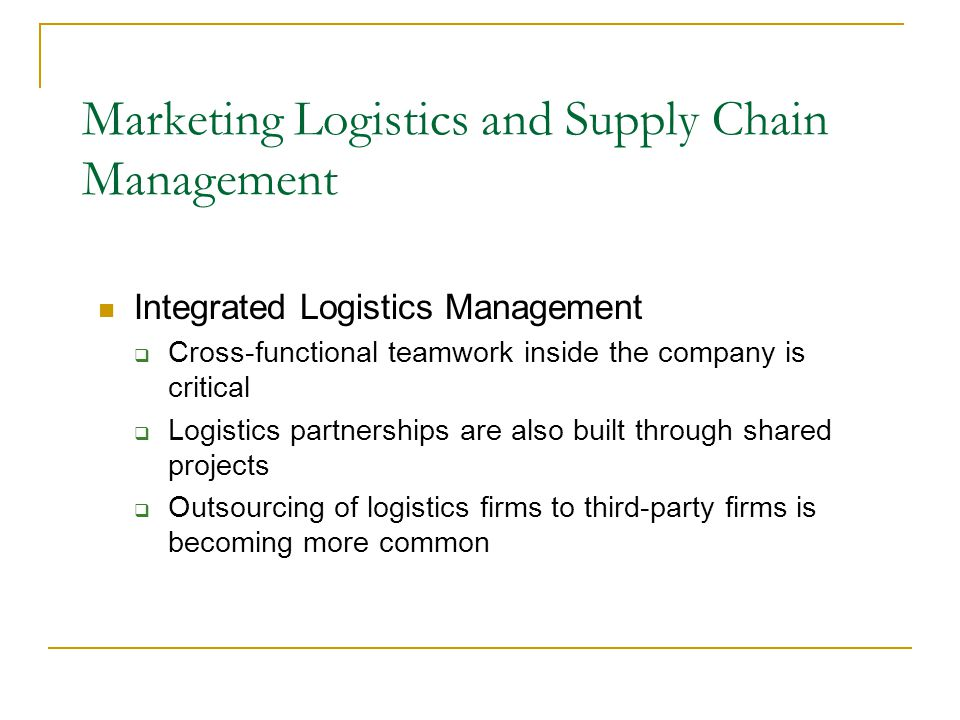 Integrated Logistics Management  Cross-functional teamwork inside the company is critical  Logistics partnerships are also built through shared projects  Outsourcing of logistics firms to third-party firms is becoming more common Marketing Logistics and Supply Chain Management