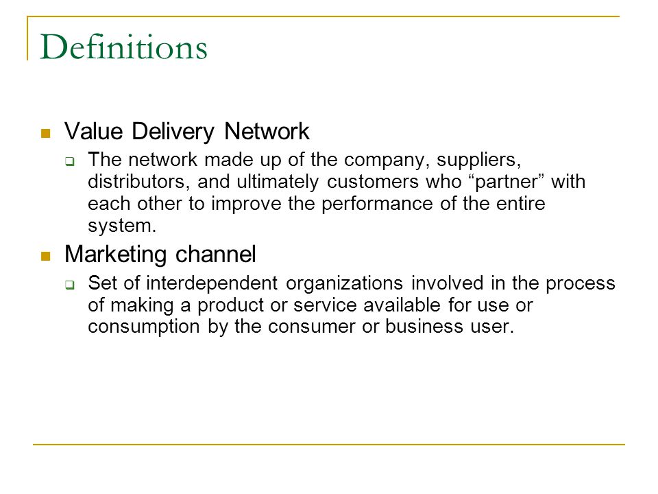 Definitions Value Delivery Network  The network made up of the company, suppliers, distributors, and ultimately customers who partner with each other to improve the performance of the entire system.