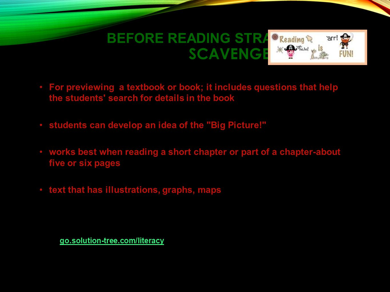 BEFORE READING STRATEGIES SCAVENGER HUNT For previewing a textbook or book; it includes questions that help the students search for details in the book students can develop an idea of the Big Picture! works best when reading a short chapter or part of a chapter-about five or six pages text that has illustrations, graphs, maps Reproducible and online resources : Power Tools for Adolescent Literacy: Visit go.solution-tree.com/literacy to download this pagego.solution-tree.com/literacy