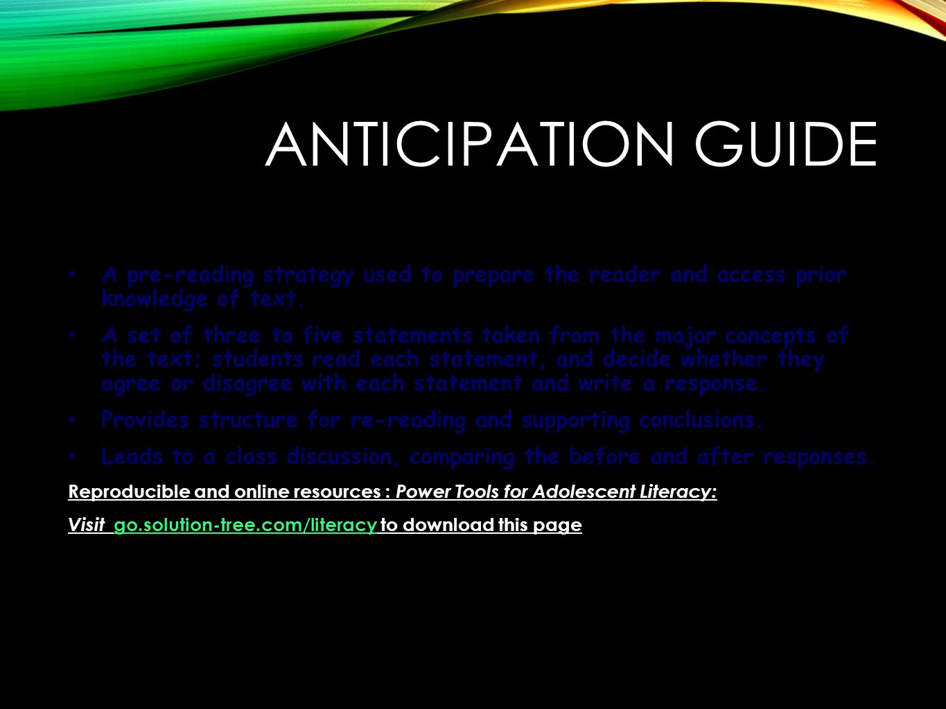 ANTICIPATION GUIDE A pre-reading strategy used to prepare the reader and access prior knowledge of text.