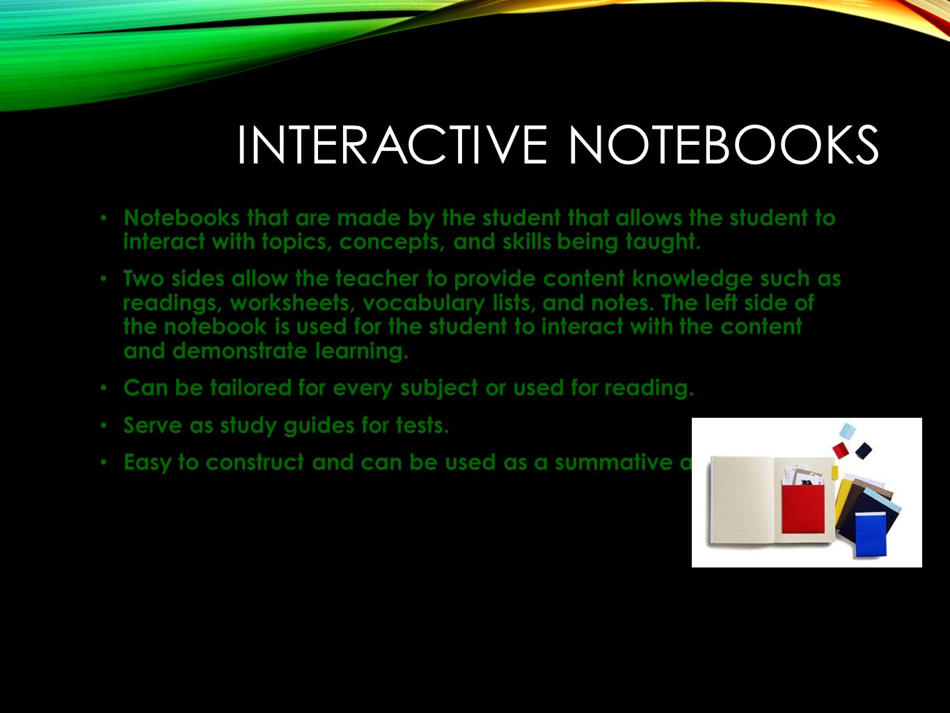 INTERACTIVE NOTEBOOKS Notebooks that are made by the student that allows the student to interact with topics, concepts, and skills being taught.
