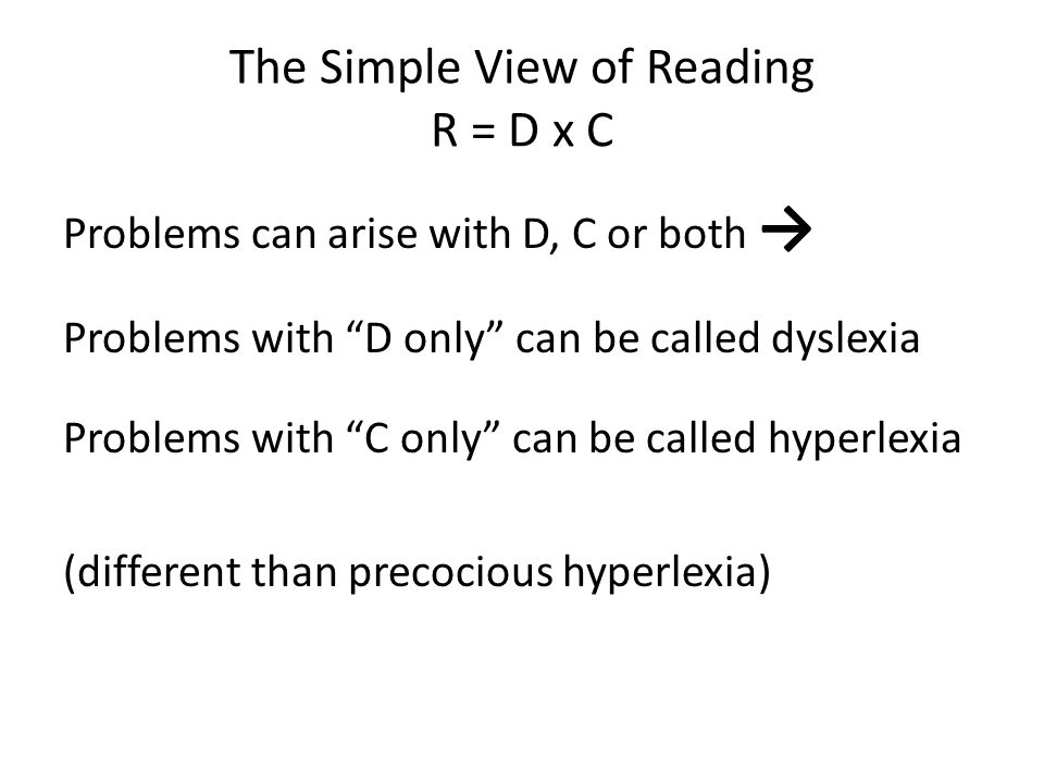 "The Simple View of Reading R = D x C Problems can arise with D, C or both → Problems with ""D only"" can be called dyslexia Problems with ""C only"" can b"