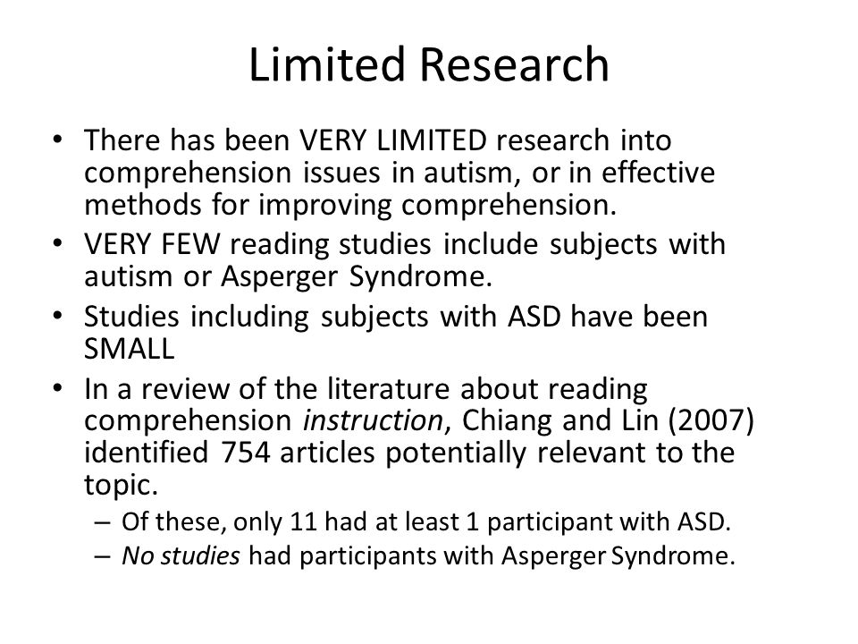 Limited Research There has been VERY LIMITED research into comprehension issues in autism, or in effective methods for improving comprehension. VERY F