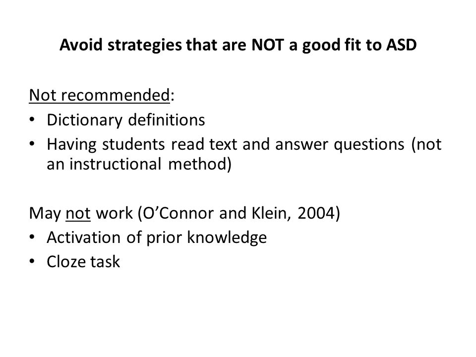 Avoid strategies that are NOT a good fit to ASD Not recommended: Dictionary definitions Having students read text and answer questions (not an instruc