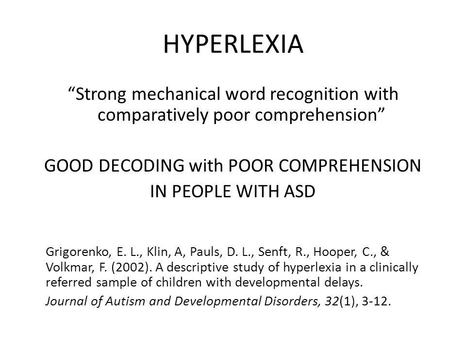 "HYPERLEXIA ""Strong mechanical word recognition with comparatively poor comprehension"" GOOD DECODING with POOR COMPREHENSION IN PEOPLE WITH ASD Grigore"