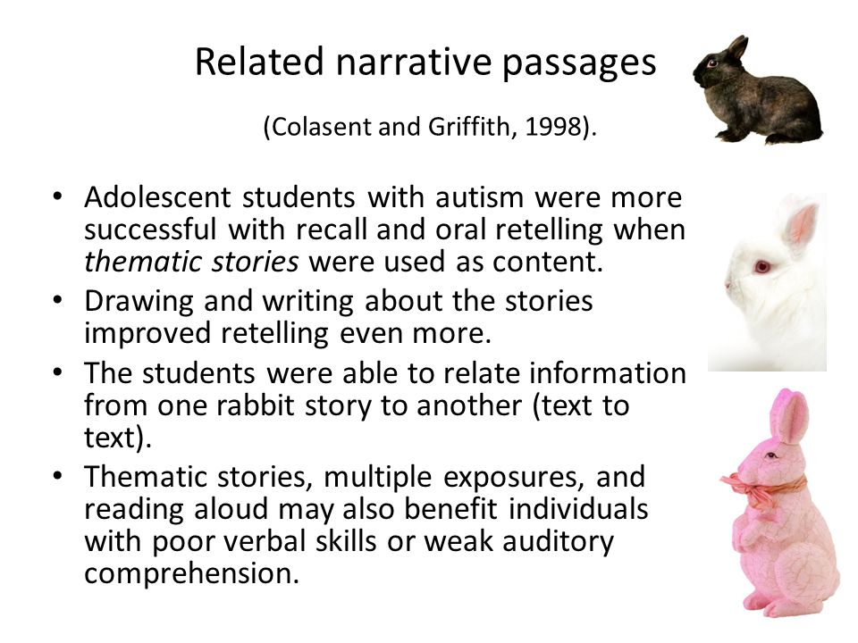 Related narrative passages (Colasent and Griffith, 1998). Adolescent students with autism were more successful with recall and oral retelling when the