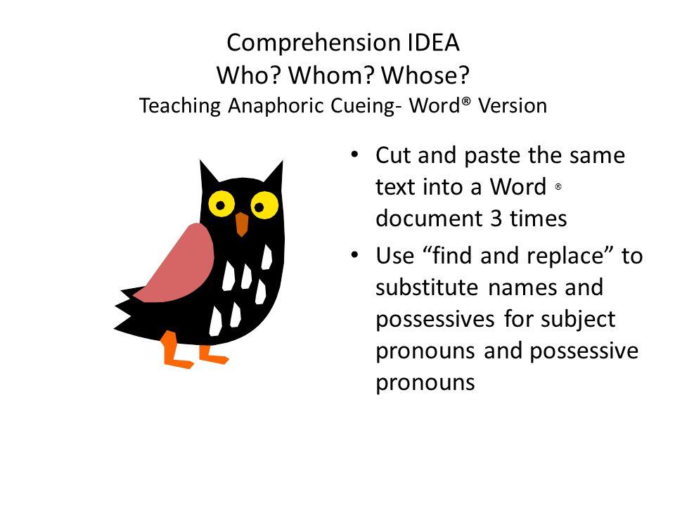 "Comprehension IDEA Who? Whom? Whose? Teaching Anaphoric Cueing- Word® Version Cut and paste the same text into a Word ® document 3 times Use ""find and"