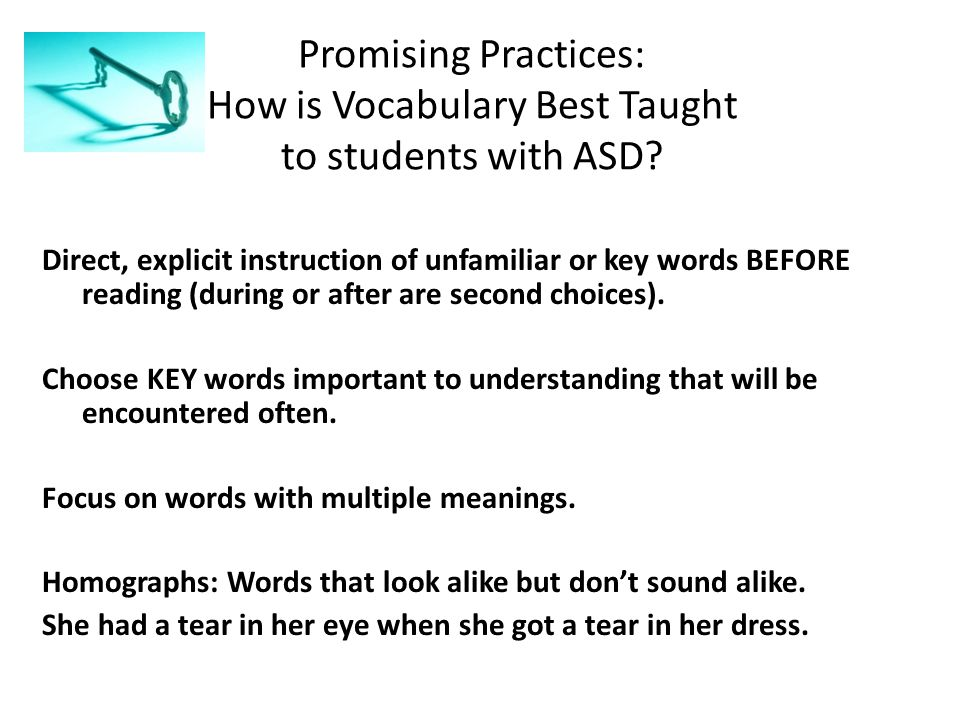Promising Practices: How is Vocabulary Best Taught to students with ASD? Direct, explicit instruction of unfamiliar or key words BEFORE reading (durin