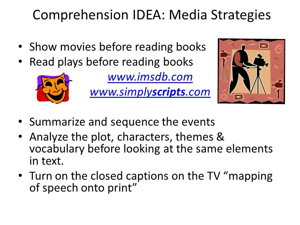 Comprehension IDEA: Media Strategies Show movies before reading books Read plays before reading books www.imsdb.com www.simplyscripts.com Summarize an