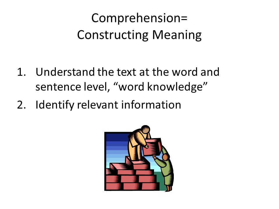 "Comprehension= Constructing Meaning 1.Understand the text at the word and sentence level, ""word knowledge"" 2.Identify relevant information"